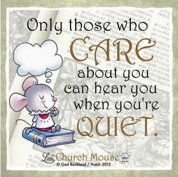 ✤♡✤ Only those who Care about you can hear you when you're Quiet. Amen... Little Church Mouse 20 October 2015. ✤♡✤