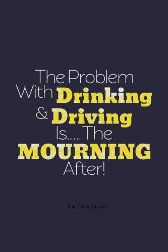 Inspiring Anti-Alcohol Slogans: The Problem With Drinking And Driving Is … The MOURNING After!