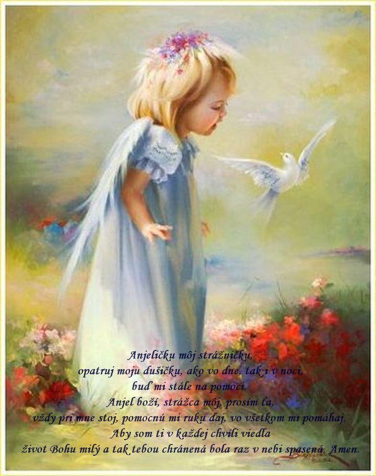 Anjeličku môj strážničku, opatruj moju dušičku, ako vo dne, tak i v noci bd mi stále na pomoci. Anjel boží, strážca môj, prosím ťa, vždy pri mne stoj, pomocnú mi ruku daj, vo všetkom mi pomáhaj. Aby som ti v každej chvíli viedla život Bohu milý, a tak tebou chránená bola raz v nebi spasená. Amen.