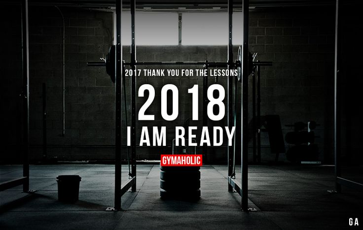 2017 Thank You For The Lessons  2018 I am ready.  More motivation: https://www.gymaholic.co
