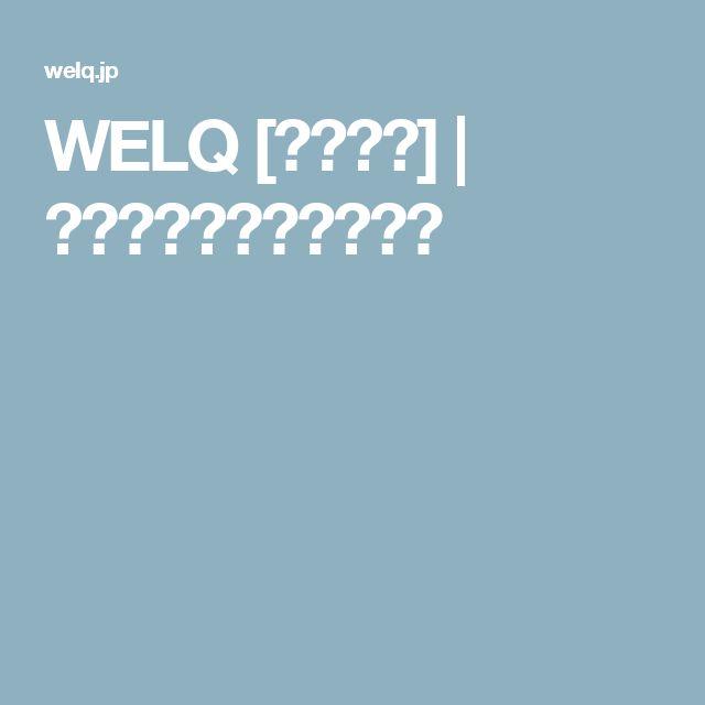 WELQ [ウェルク] | ココロとカラダの教科書