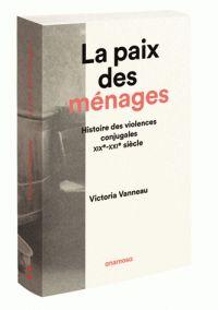 Victoria Vanneau - La paix des ménages - Histoire des violences conjugales, XIXe-XXIe siècles