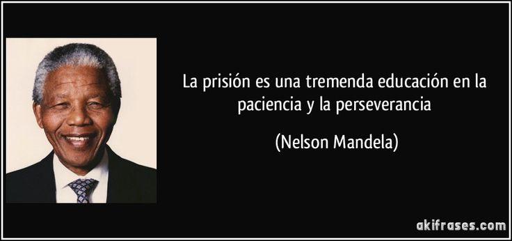 La prisión es una tremenda educación en la paciencia y la perseverancia (Nelson Mandela)