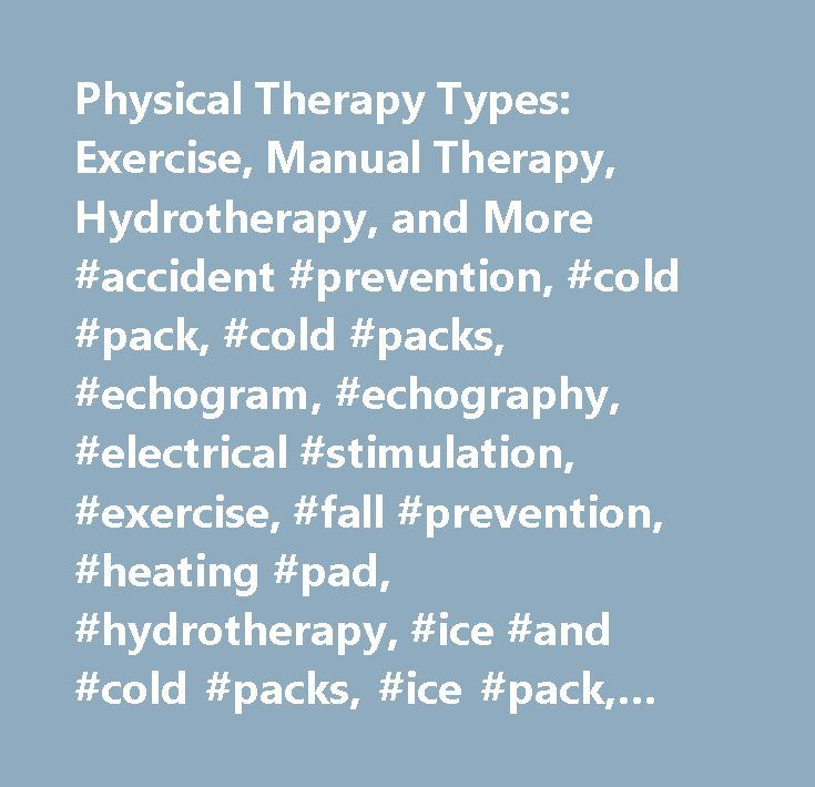 Physical Therapy Types: Exercise, Manual Therapy, Hydrotherapy, and More #accident #prevention, #cold #pack, #cold #packs, #echogram, #echography, #electrical #stimulation, #exercise, #fall #prevention, #heating #pad, #hydrotherapy, #ice #and #cold #packs, #ice #pack, #ice #packs, #injury #prevention, #lifting #safety, #lifting #tips, #massage, #massage #therapy, #preventing #accidents, #preventing #falls, #preventing #injuries, #prevention #of #falls, #safety, #tens, #transcutaneous…