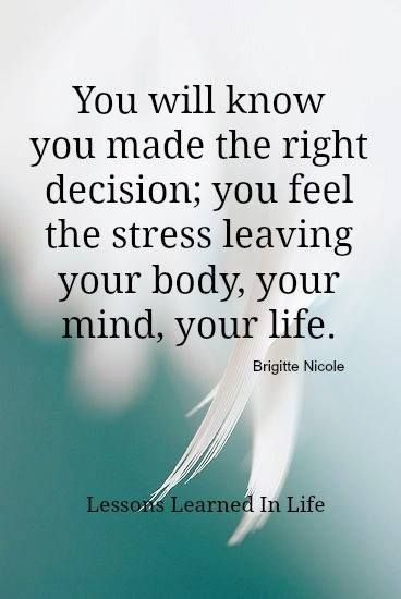You will know you made the right decision; you feel the stress leaving your body, your mind, your life. - Brigitte Nicole