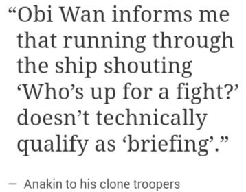 """""""Obi-Wan informs me that running through the ship shouting 'Who's up for a fight?' doesn't technically qualify as 'briefing'.""""--Anakin to his clone troopers"""