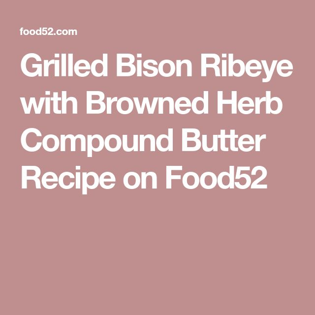 Grilled Bison Ribeye with Browned Herb Compound Butter Recipe on Food52