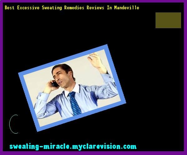 Best Excessive Sweating Remedies Reviews In Mandeville 072231 - Your Body to Stop Excessive Sweating In 48 Hours - Guaranteed!
