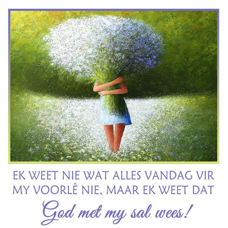 EK WEET NIE WAT ALLES VANDAG VIR MY VOORLÊ NIE, MAAR EK WEET DAT God met my sal wees!