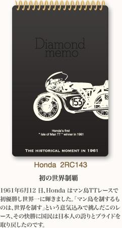 初の世界制覇 1961年6月12 日、Honda はマン島TTレースで初優勝し世界一に輝きました。「マン島を制するものは、世界を制す」という意気込みで挑んだこのレース、その快勝に国民は日本人の誇りとプライドを取り戻したのです。