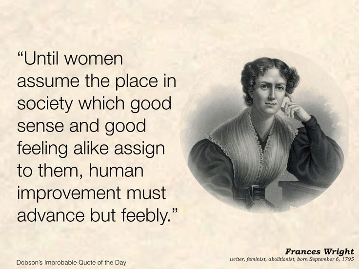 """""""Until women assume the place in society which good sense and good feeling alike assign to them, human improvement must advance but feebly."""" Frances Wright, writer, feminist, and abolitionist, born September 6, 1795."""
