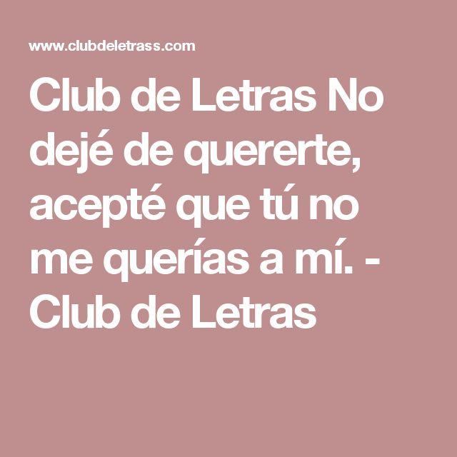 Club de Letras No dejé de quererte, acepté que tú no me querías a mí. - Club de Letras