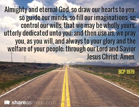 Almighty and eternal God, so draw our hearts to you, so guide our minds, so fill our imaginations, so control our wills, that we may be wholly yours, utterly dedicated unto you; and then use us, we pray you, as you will, and always to your glory and the welfare of your people; through our Lord and Savior Jesus Christ. Amen. / BCP 1979