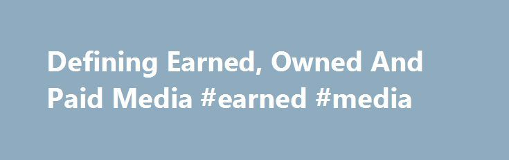 Defining Earned, Owned And Paid Media #earned #media http://earnings.remmont.com/defining-earned-owned-and-paid-media-earned-media-3/  #earned media # Sean Corcoran s Blog The terms earned, owned and paid (aka bought) media have become very popular in the interactive marketing space today. In fact, taken together they can be applied as a simple way for interactive marketers to categorize and ultimately prioritize all of the media options they have today. Nokia was an early pioneer in this…
