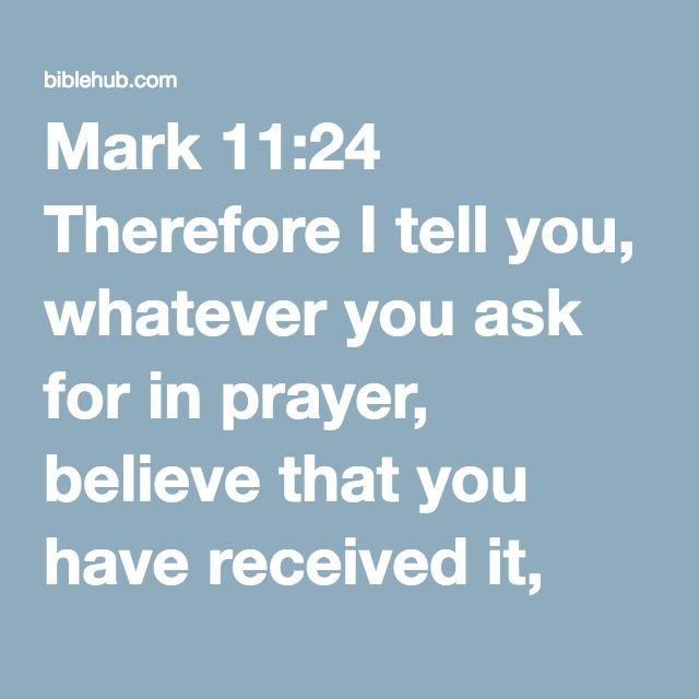 Mark 11:24 Therefore I tell you, whatever you ask for in prayer, believe that you have received it, and it will be yours.