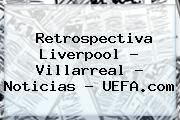 http://tecnoautos.com/wp-content/uploads/imagenes/tendencias/thumbs/retrospectiva-liverpool-villarreal-noticias-uefacom.jpg Liverpool. Retrospectiva Liverpool - Villarreal - Noticias - UEFA.com, Enlaces, Imágenes, Videos y Tweets - http://tecnoautos.com/actualidad/liverpool-retrospectiva-liverpool-villarreal-noticias-uefacom/