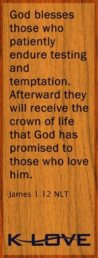 God blesses those who patiently endure testing and temptation. Afterward they will receive the crown of life that God has promised to those who love him.  James 1:12
