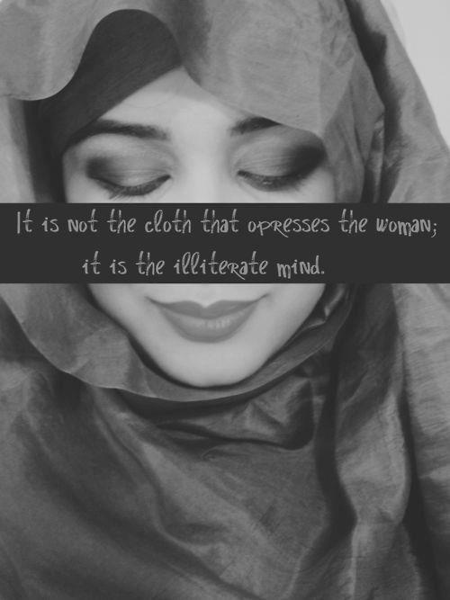 It's not the cloth that oppresses the woman; it is the illiterate mind.    I would say...it is BOTH.