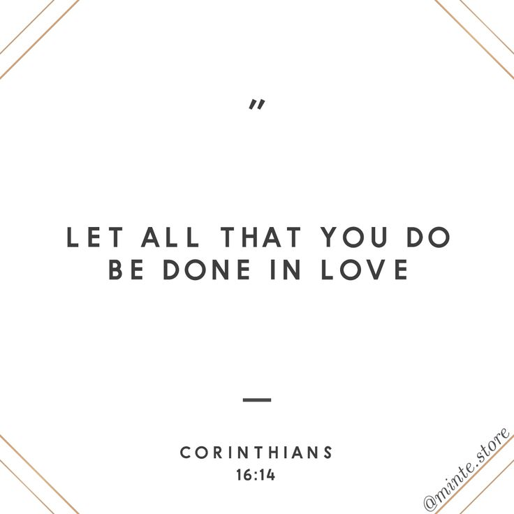 Let all that you do be done in love. - Corinthians 16:14