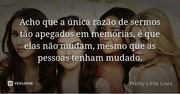Acho que a única razão de sermos tão apegados em memórias, é que elas não mudam…