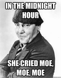 In the midnight hour she cried Moe, Moe, Moe Dust Jackets, The Three Stooges, Moe Moe, Funny Stuff, Rebel Yelling,  Dust Covers, Book Jackets, Man Caves,  Dust Wrappers