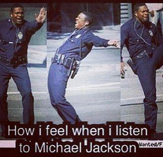 How I feel when I listen to Michael Jackson.
