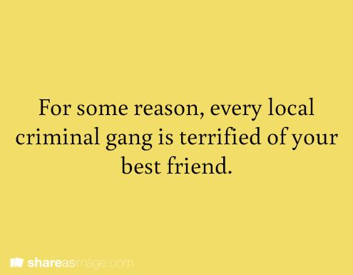 For some reason, every local criminal gang is terrified of your best friend.