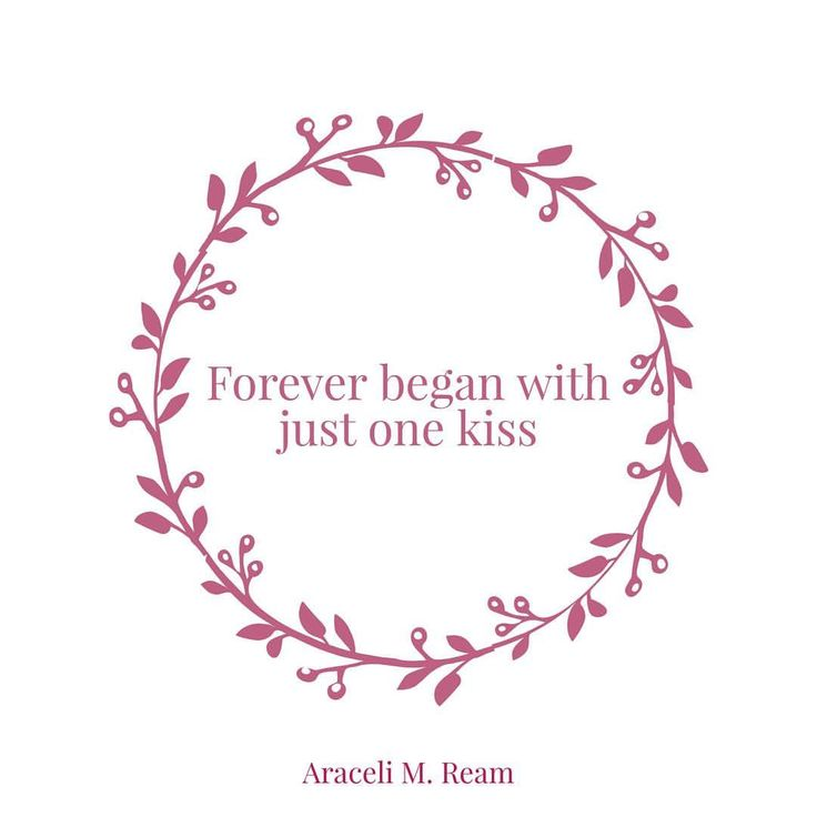 Forever began with just one kiss.   - Araceli M. Ream   (April 11, 2013)