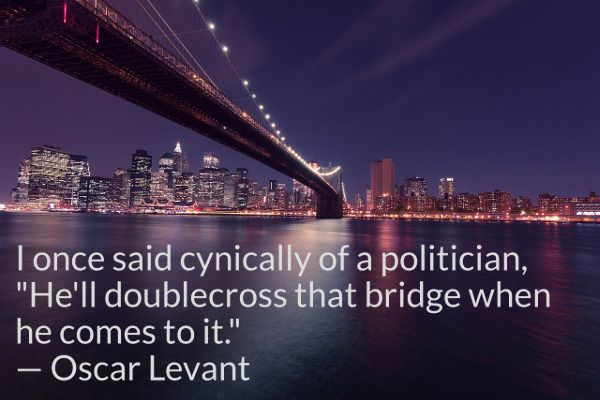 """I once said cynically of a politician, """"He'll doublecross that bridge when he comes to it."""" -- Oscar Levant"""