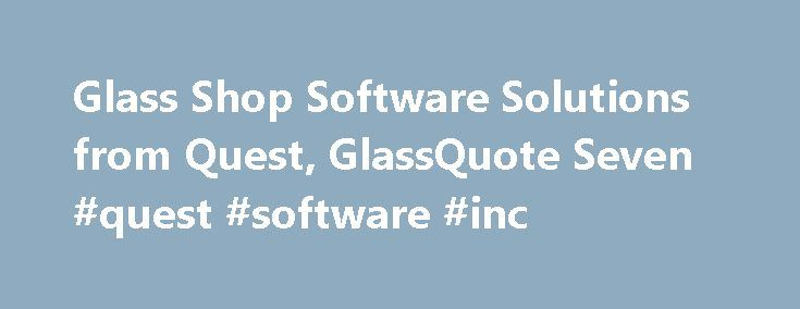 Glass Shop Software Solutions from Quest, GlassQuote Seven #quest #software #inc http://arkansas.nef2.com/glass-shop-software-solutions-from-quest-glassquote-seven-quest-software-inc/  # Glass Shop Point-Of-Sale Software Control your entire operation with our easy-to-use software As a glass shop, you've got a lot on your plate. With a huge range of products and orders, and complex pricing and profit formulas, things can be pretty overwhelming. Quest Software transforms those complexities…