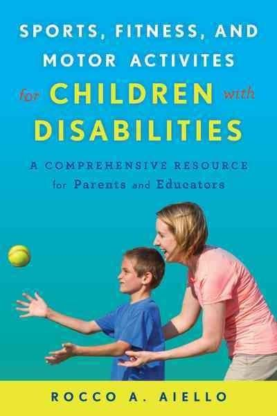 Sports, Fitness, and Motor Activities for Children with Disabilities: A Comprehensive Resource Guide for Parents ...
