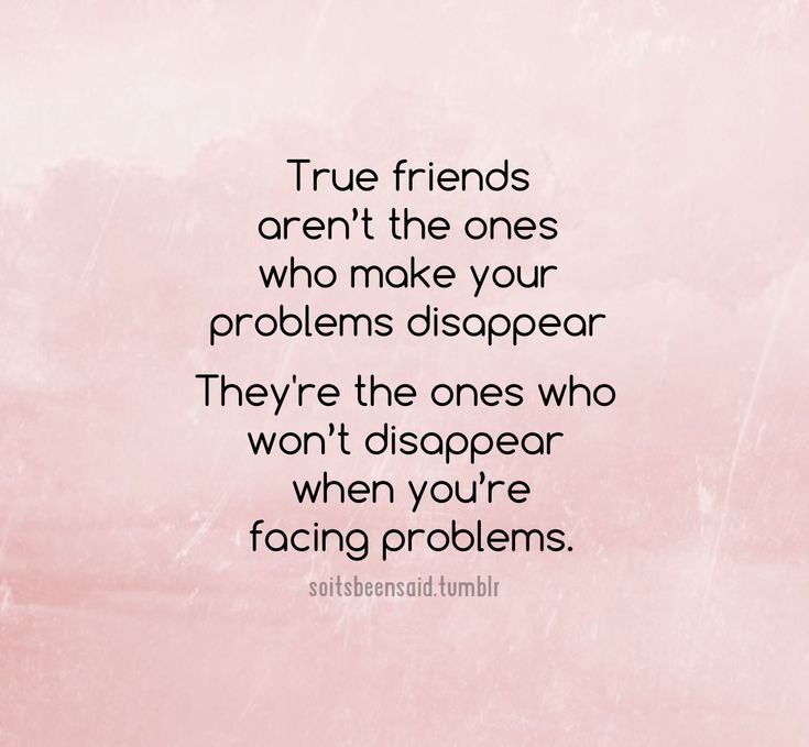 True friends understand problems are a part of life and don't leave you when they come