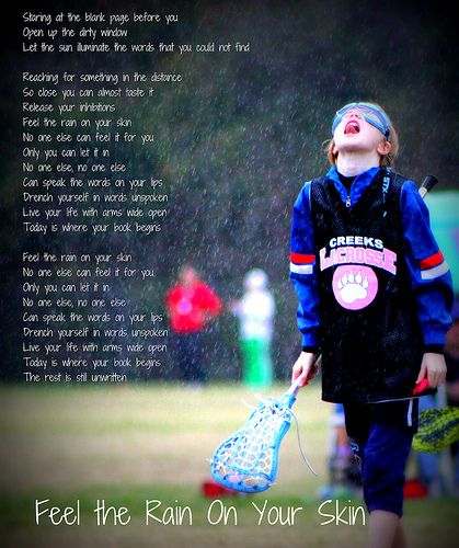 Parker In the Rain: Taken in a downpour during her first Lacrosse game, I coupled it with the lyrics to Natasha Bedingfield's Unwritten which has always been a favorite of hers. It's now a great inspiration poster hanging in Parker's room.