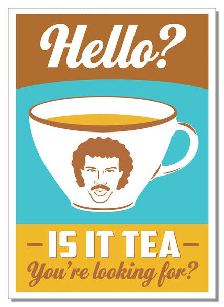 Hello, is it tea you're looking for? .......haha!  Love tea & Lionel Richie :)