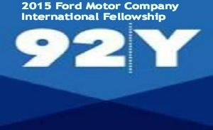 2015 Ford Motor Company International Fellowship of 92nd Street Y in USA , and applications are submitted till June 30, 2014 is the application deadline.Ford Motor Company and 92nd Street Y are offering international fellowships. - See more at: http://www.scholarshipsbar.com/2015-ford-motor-company-international-fellowship.html#sthash.6iv3zjo6.dpuf