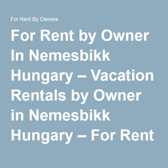 For Rent by Owner In Nemesbikk Hungary – Vacation Rentals by Owner in Nemesbikk Hungary – For Rent By Owners
