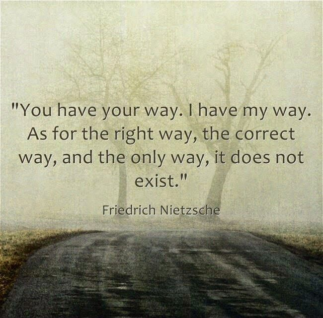 You have your way. I have my way. As for the right way, the correct way, and the only way, it does not exist.