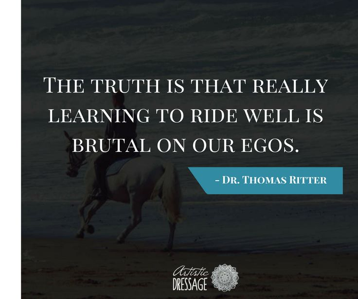 """The truth is that really learning to ride well is brutal on our egos."" - Thomas Ritter artisticdressage.com"
