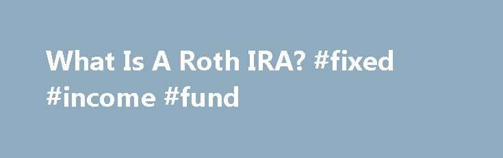 What Is A Roth IRA? #fixed #income #fund http://incom.remmont.com/what-is-a-roth-ira-fixed-income-fund/  #roth ira income limit # Open an IRA. Let's get started. 100% of our Retirement Funds beat their 10-year Lipper average as of 6/30/16. * Account Service Fee An annual fee of $20 will be charged for each T. Rowe Price mutual fund account with a balance below $10,000. The account service fee, which is Continue Reading