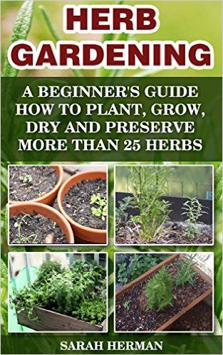 Herb Gardening: A beginner's guide How to Plant, Grow, Dry and Preserve More than 25 Herbs: (Gardening, Gardening Books, Herb Garden, Gardening For Dummies) ... Gardening, Garden Ideas, Indoor Gardening) - Kindle edition by Sarah Herman. Crafts, Hobbies & Home Kindle eBooks @ Amazon.com.
