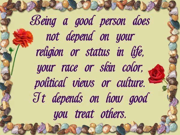 Being a good person does not depend on you religion or status in life, your race or skin colour, political views or culture. It depends on how good you treat others.