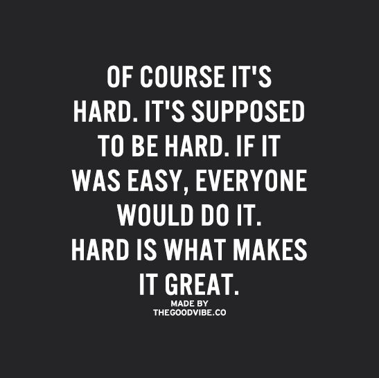 If it was easy, everyone would be doing it. Hard work is what separates the successful, from the unsuccessful.