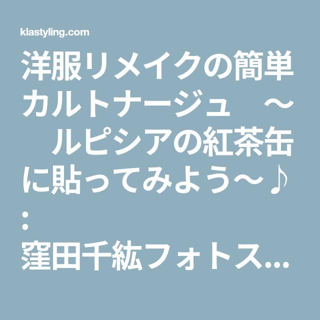 洋服リメイクの簡単カルトナージュ ~ ルピシアの紅茶缶に貼ってみよう~♪ : 窪田千紘フォトスタイリングWebマガジン「Klastyling」暮らす+スタイリング