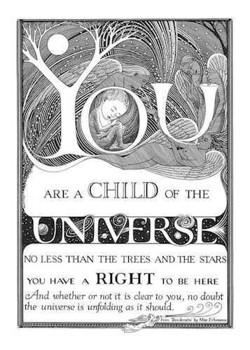 """""""You are a CHILD of the UNIVERSE. No less than the trees and the stars. You have a RIGHT to be here. And whether or not it is clear to you no doubt the universe is unfolding as it should."""""""