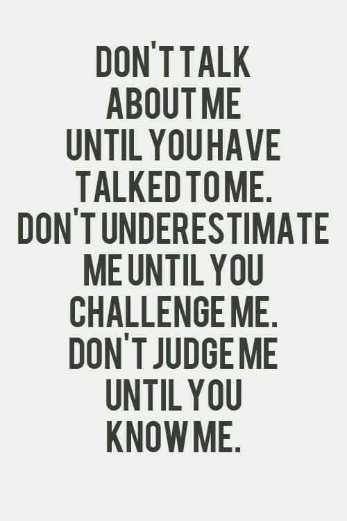 Don't judge me until you know me. Don't underestimate me until you challenge me. And don't talk about me until you talk to me! Gøød Mørning Friends!
