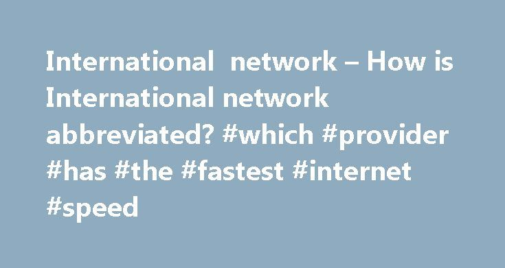 International network – How is International network abbreviated? #which #provider #has #the #fastest #internet #speed http://internet.remmont.com/international-network-how-is-international-network-abbreviated-which-provider-has-the-fastest-internet-speed/  INTERNET The firm is already a member Firm of Premier International Associates, which is an international network of independent accounting and consulting firms. Following a corporate philosophy of ethics and disciplined, managed growth…