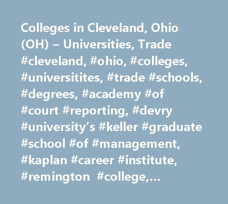 Colleges in Cleveland, Ohio (OH) – Universities, Trade #cleveland, #ohio, #colleges, #universitites, #trade #schools, #degrees, #academy #of #court #reporting, #devry #university's #keller #graduate #school #of #management, #kaplan #career #institute, #remington #college, #sanford-brown #college, #techskills, #techskills, #medical, #the #ohio/illinois #centers #for #broadcasting, #cuyahoga #community #college, #cleveland #state #university, #case #western #reserve #university, #john #carroll…