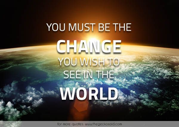 You must be the change you wish to see in the world.  #change #must #quotes #see #wish #world  ©2016 The Gecko Said – Beautiful Quotes