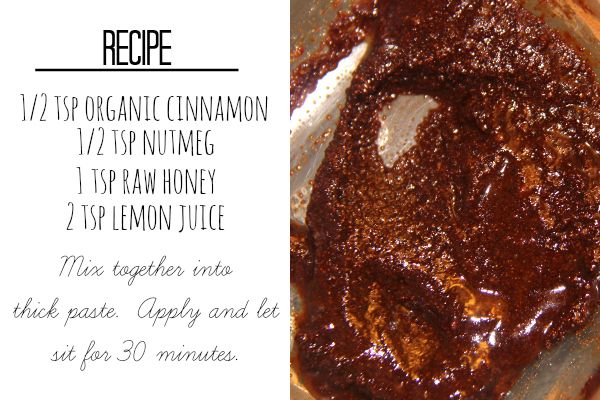 "Burning Face Mask:  1/2 tsp organic cinnamon  1/2 tsp nutmeg  1 tsp raw honey  2 tsp fresh lemon juice  Mix together into thick paste.  Apply and let sit for 30 minutes...  or ten if you can't handle the burn!  It should only burn for the first five minutes...it'll wear off. "" There are further instructions provided"