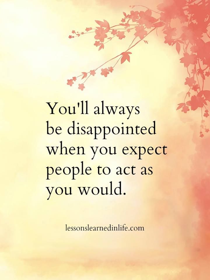 But if it makes you feel better, you can disappoint other people by not acting the way they would. It works both ways.